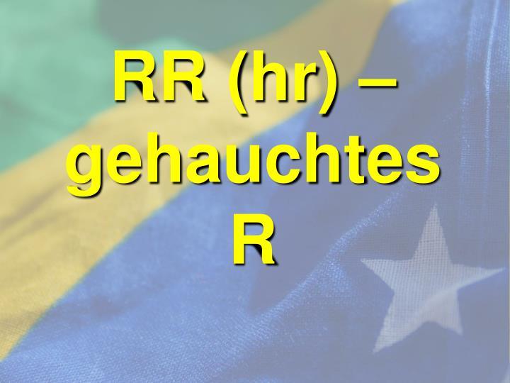 RR (hr) – gehauchtes R