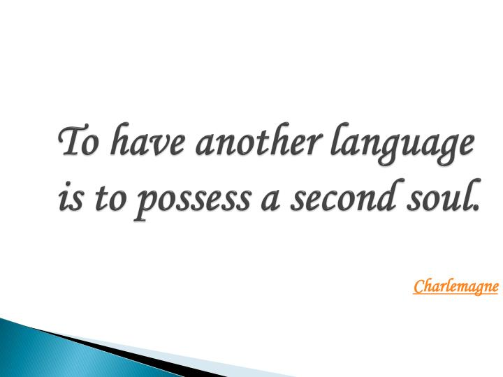 to have another language is to possess a second soul n.