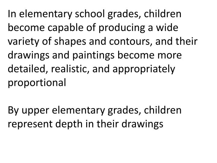 In elementary school grades, children become capable of producing a wide variety of shapes and contours, and their drawings and paintings become more detailed, realistic, and appropriately proportional