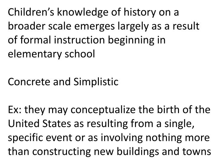 Children's knowledge of history on a broader scale emerges largely as a result of formal instructi...