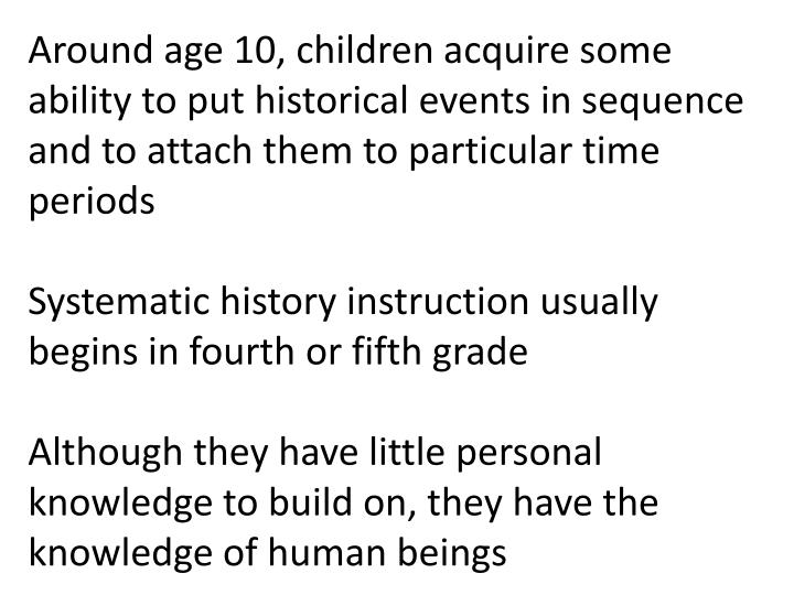 Around age 10, children acquire some ability to put historical events in sequence and to attach them to particular time periods