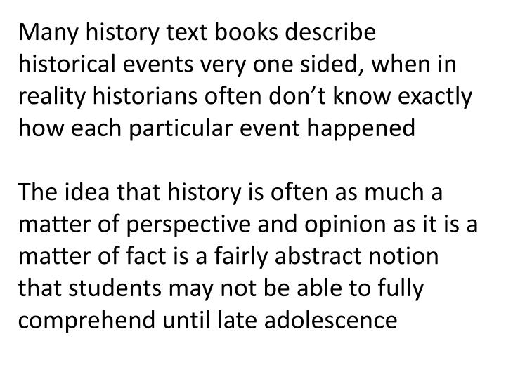 Many history text books describe historical events very one sided, when in reality historians often don't know exactly how each particular event happened