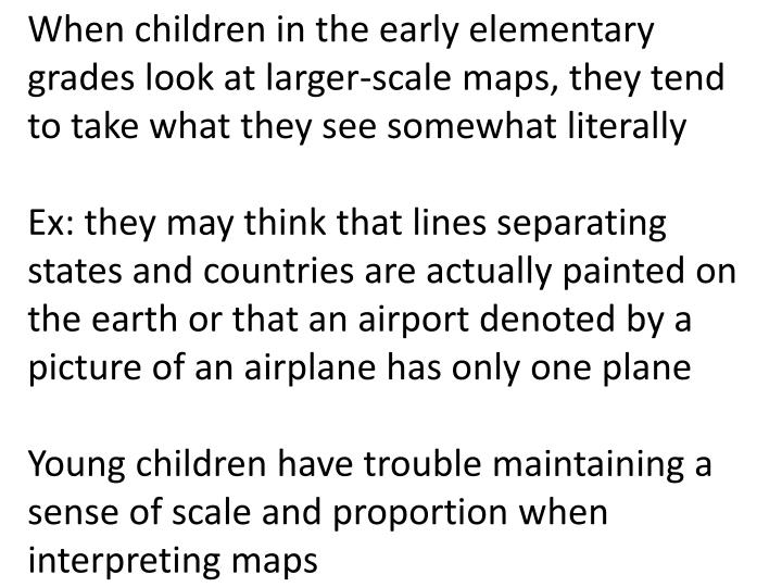 When children in the early elementary grades look at larger-scale maps, they tend to take what they see somewhat literally