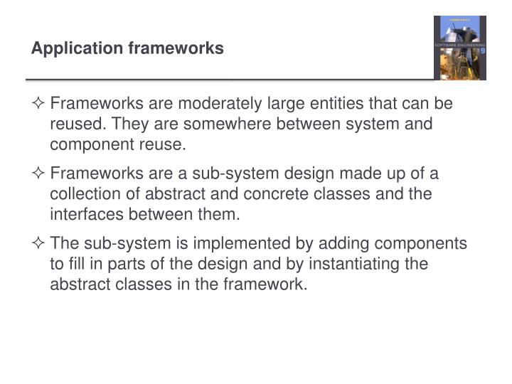 Frameworks are moderately large entities that can be reused