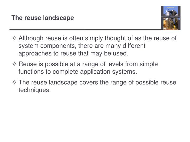 Although reuse is often simply thought of as the reuse of system components, there are many different approaches to reuse that may be used.