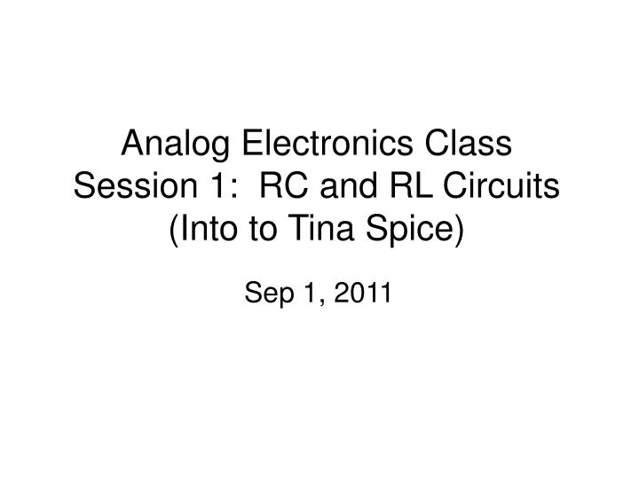 analog electronics class session 1 rc and rl circuits into to tina spice n.