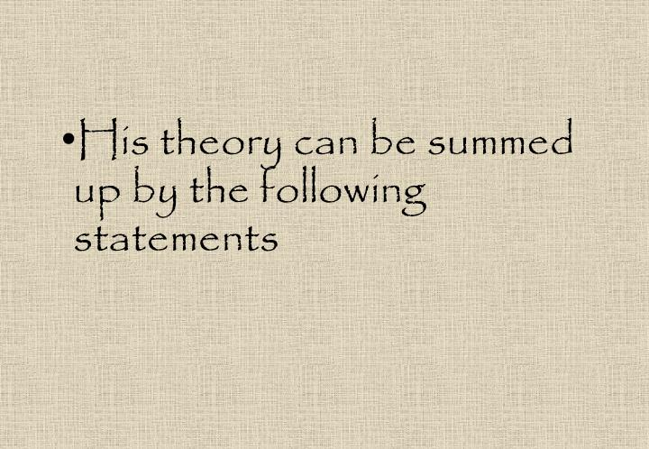 His theory can be summed up by the following statements