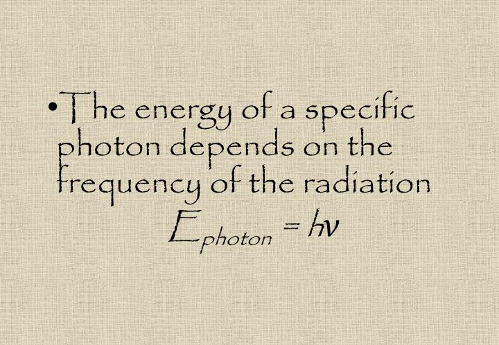 The energy of a specific photon depends on the frequency of the radiation