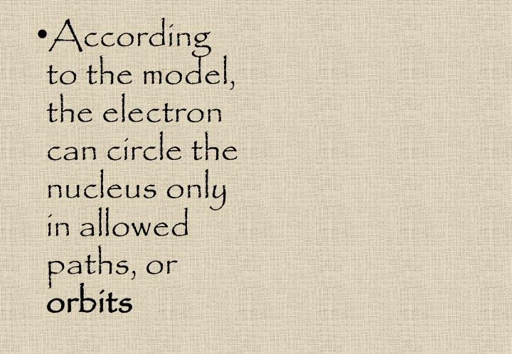 According to the model, the electron can circle the nucleus only in allowed paths, or