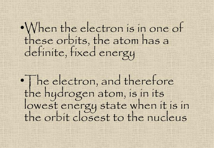 When the electron is in one of these orbits, the atom has a definite, fixed energy