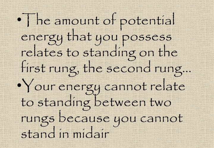 The amount of potential energy that you possess relates to standing on the first rung, the second rung…