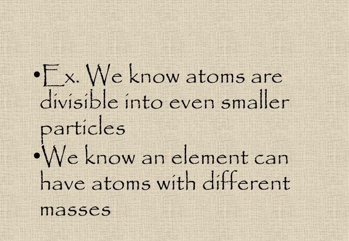 Ex. We know atoms are divisible into even smaller particles