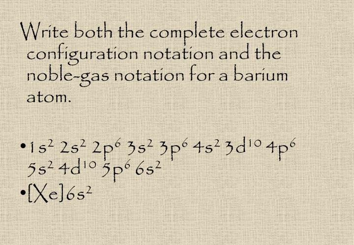 Write both the complete electron configuration notation and the noble-gas notation for a barium atom.