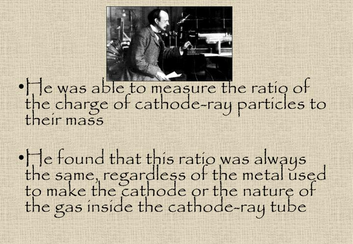He was able to measure the ratio of the charge of cathode-ray particles to their mass