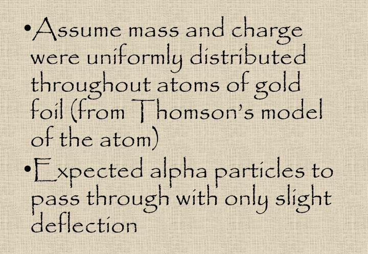 Assume mass and charge were uniformly distributed throughout atoms of gold foil (from Thomson's model of the atom)