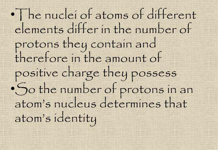 The nuclei of atoms of different elements differ in the number of protons they contain and therefore in the amount of positive charge they possess