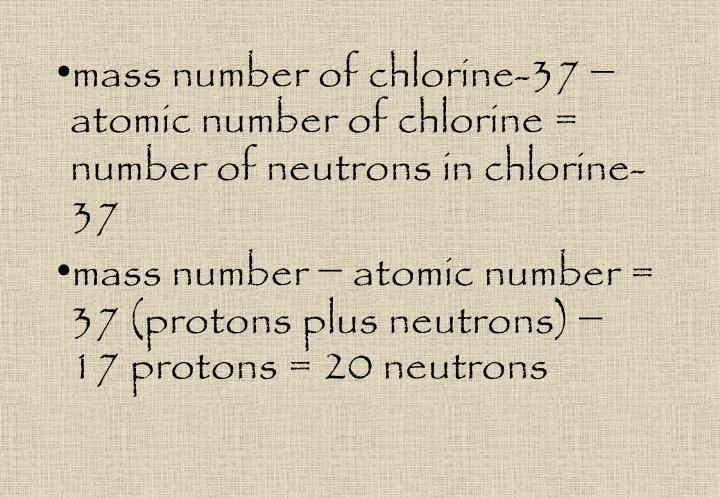 mass number of chlorine-37 − atomic number of chlorine = number of neutrons in chlorine-37