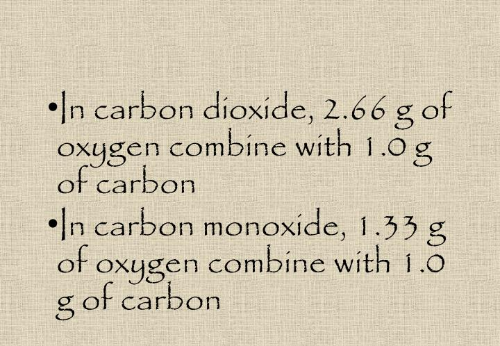 In carbon dioxide, 2.66 g of oxygen combine with 1.0 g of carbon