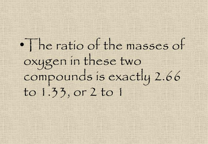 The ratio of the masses of oxygen in these two compounds is exactly 2.66 to 1.33, or 2 to 1