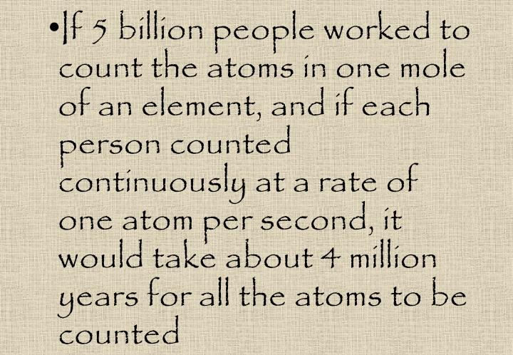 If 5 billion people worked to count the atoms in one mole of an element, and if each person counted continuously at a rate of one atom per second, it would take about 4 million years for all the atoms to be counted