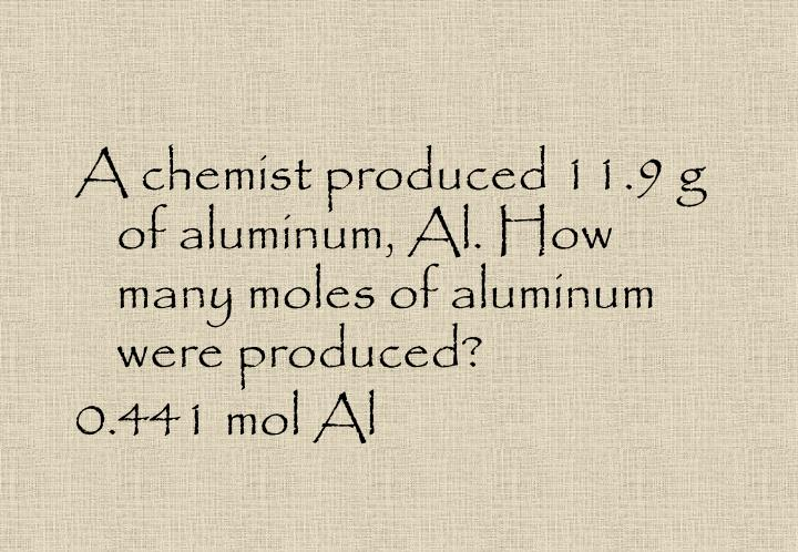 A chemist produced 11.9 g of aluminum, Al. How many moles of aluminum were produced?