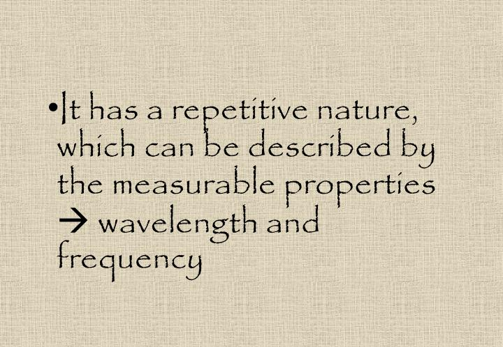 It has a repetitive nature, which can be described by the measurable properties