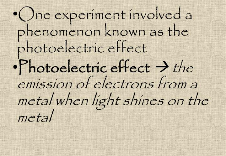 One experiment involved a phenomenon known as the photoelectric effect