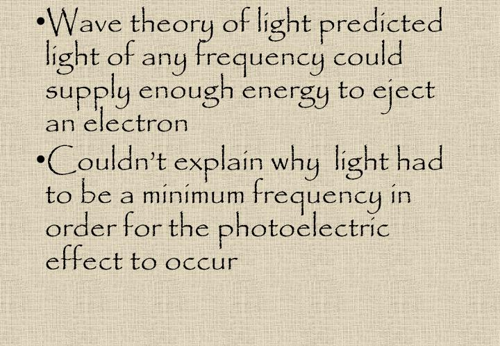 Wave theory of light predicted light of any frequency could supply enough energy to eject an electron
