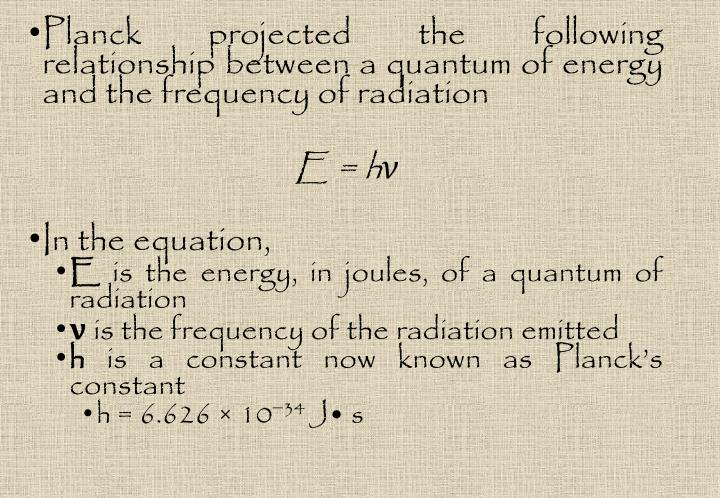 Planck projected the following relationship between a quantum of energy and the frequency of radiation