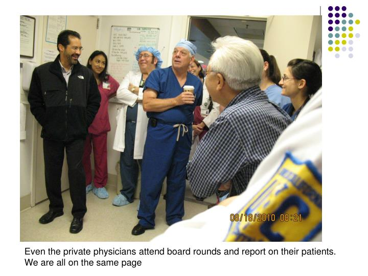 Even the private physicians attend board rounds and report on their patients.
