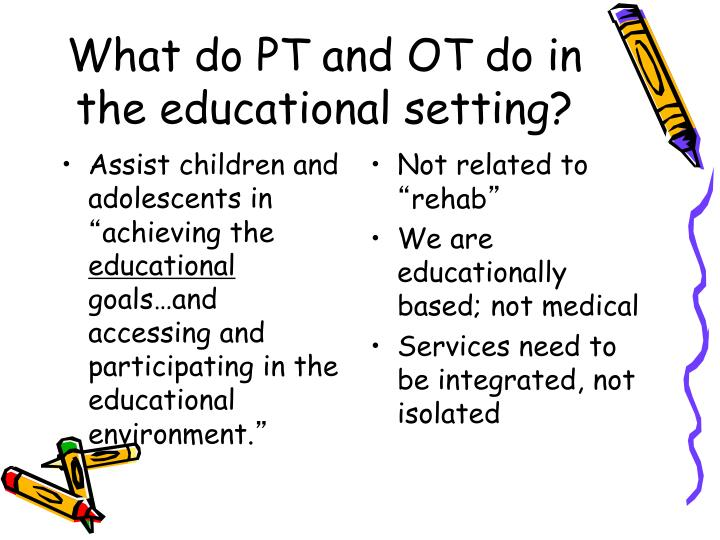 What do PT and OT do in the educational setting?