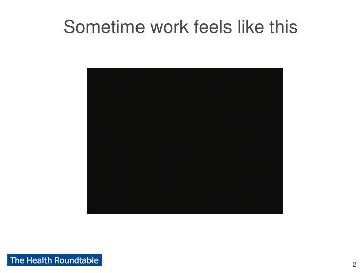Sometime work feels like this