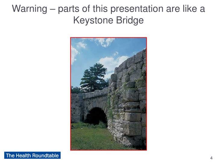 Warning – parts of this presentation are like a Keystone Bridge