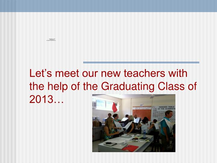 Let's meet our new teachers with the help of the Graduating Class of 2013…
