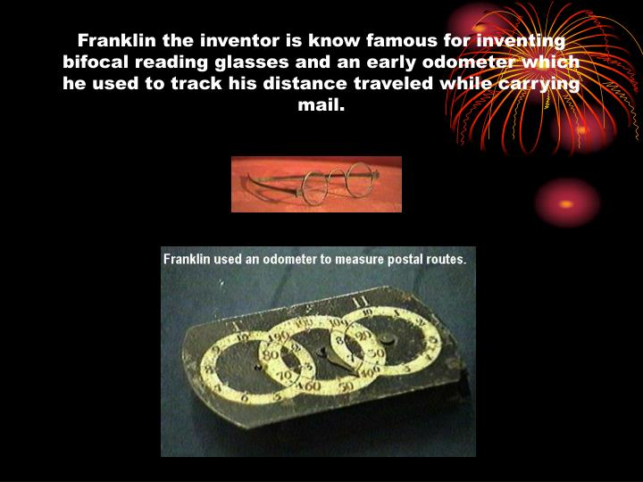 Franklin the inventor is know famous for inventing bifocal reading glasses and an early odometer which he used to track his distance traveled while carrying mail.
