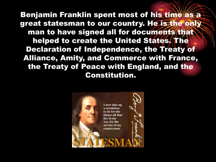 Benjamin Franklin spent most of his time as a great statesman to our country. He is the only man to have signed all for documents that helped to create the United States. The Declaration of Independence, the Treaty of Alliance, Amity, and Commerce with France, the Treaty of Peace with England, and the Constitution.