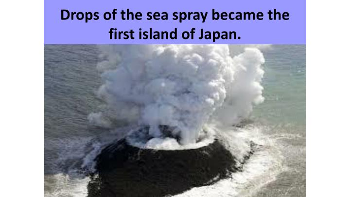 Drops of the sea spray became the first island of Japan.