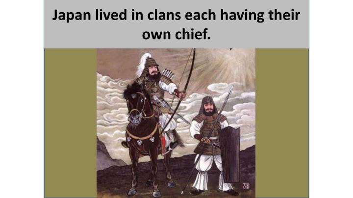 Japan lived in clans each having their own chief.