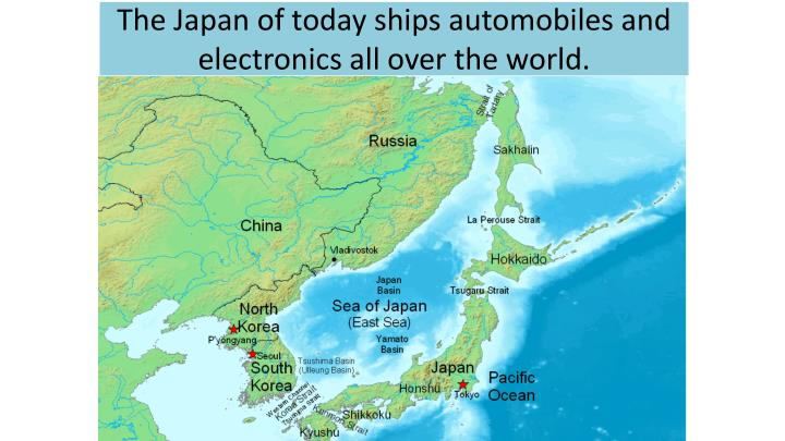The Japan of today ships automobiles and electronics all over the world.