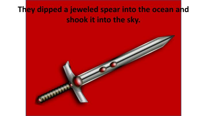 They dipped a jeweled spear into the ocean and shook it into the sky.