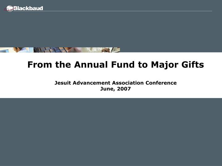 From the annual fund to major gifts jesuit advancement association conference june 2007