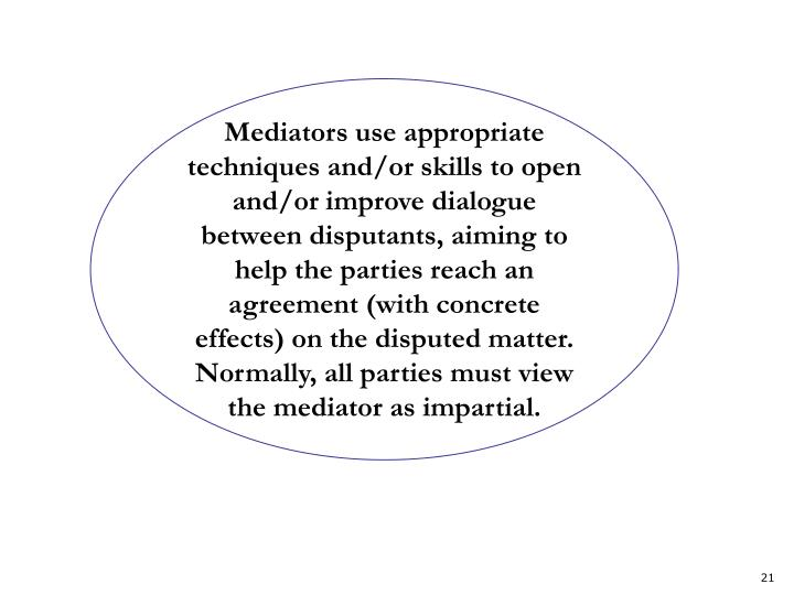 Mediators use appropriate techniques and/or skills to open and/or improve dialogue between disputants, aiming to help the parties reach an agreement (with concrete effects) on the disputed matter. Normally, all parties must view the mediator as impartial.