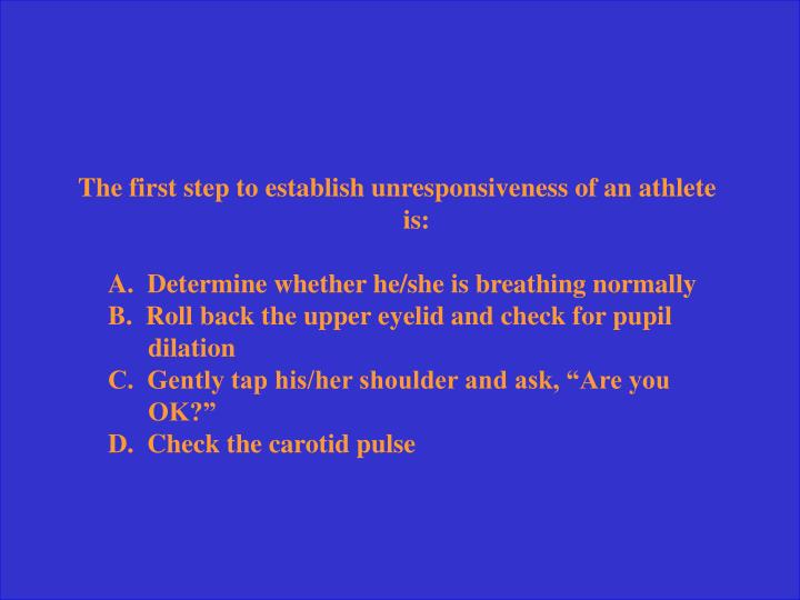 The first step to establish unresponsiveness of an athlete is: