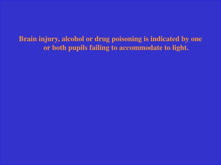 Brain injury, alcohol or drug poisoning is indicated by one or both pupils failing to accommodate to light.