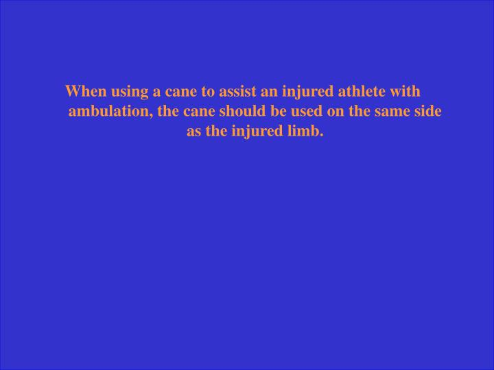When using a cane to assist an injured athlete with ambulation, the cane should be used on the same side as the injured limb.