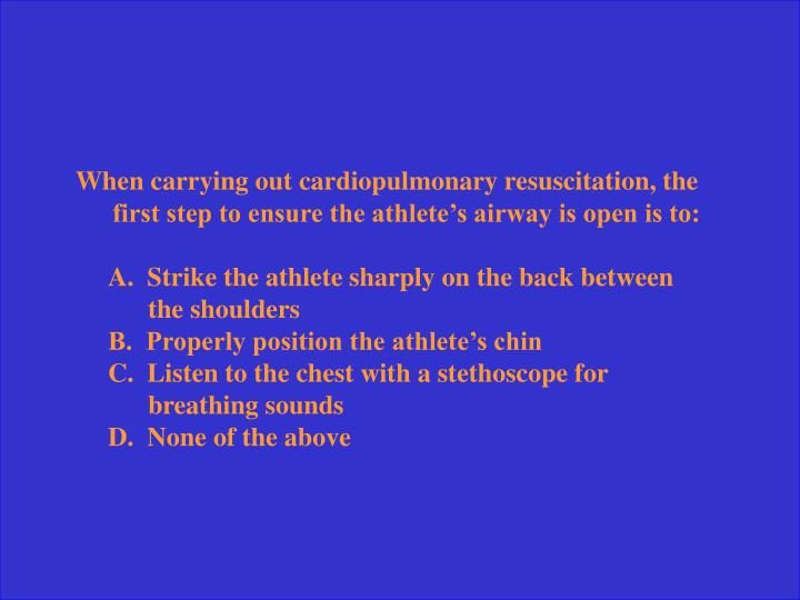 When carrying out cardiopulmonary resuscitation, the first step to ensure the athlete's airway is open is to: