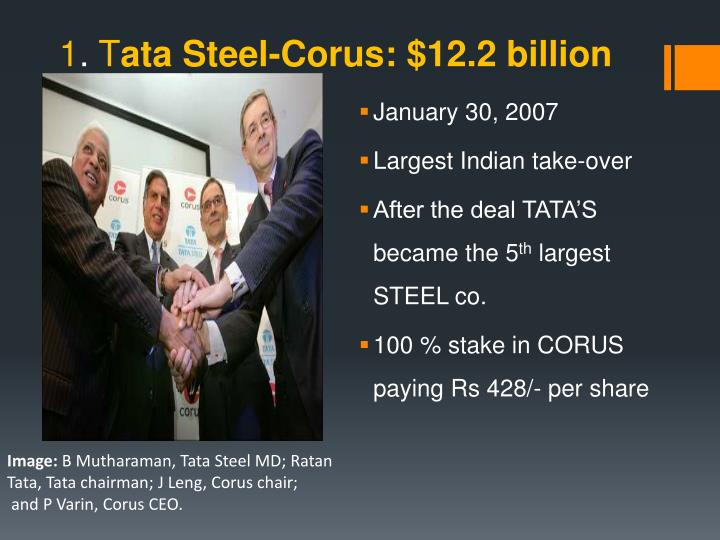 tata steel and corus merger case Tata & corus (a case of acquisition) company's profile tata steel • founded in 1907,byjamsetji nusserwanji tata • tata company listed on bse and nse and employs about 82700 (2007) people • started with a production capacity of 1,00,000 tones has transformed into a global giant.