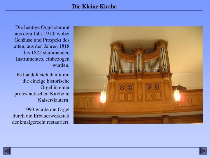 Die heutige Orgel stammt aus dem Jahr 1910, wobei Gehäuse und Prospekt des alten, aus den Jahren 1818 bis 1825 stammenden Instrumentes, einbezogen wurden.