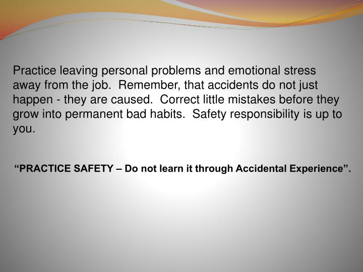 Practice leaving personal problems and emotional stress away from the job.  Remember, that accidents do not just happen - they are caused.  Correct little mistakes before they grow into permanent bad habits.  Safety responsibility is up to you.