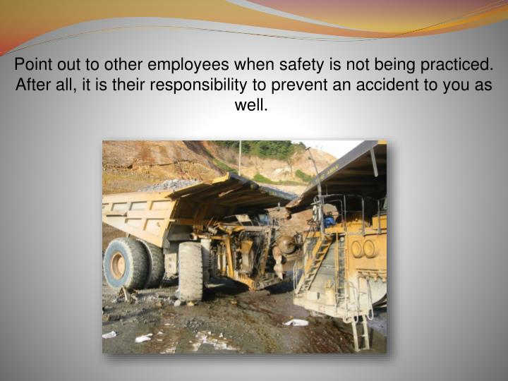 Point out to other employees when safety is not being practiced. After all, it is their responsibility to prevent an accident to you as well.